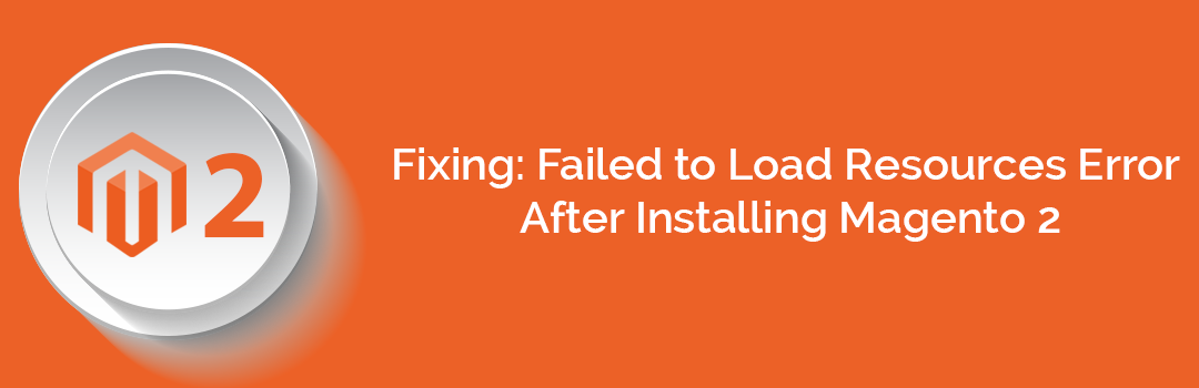Fixing Failed to Load Resources Error After Installing Magento 2 2